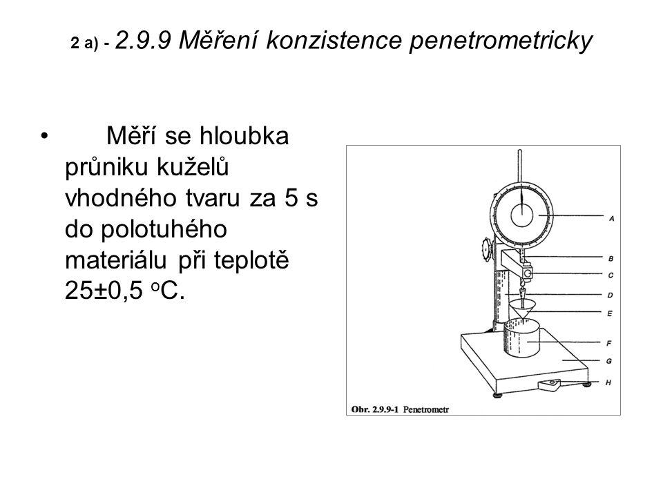 2 a) - 2.9.9 Měření konzistence penetrometricky Měří se hloubka průniku kuželů vhodného tvaru za 5 s do polotuhého materiálu při teplotě 25±0,5 o C.