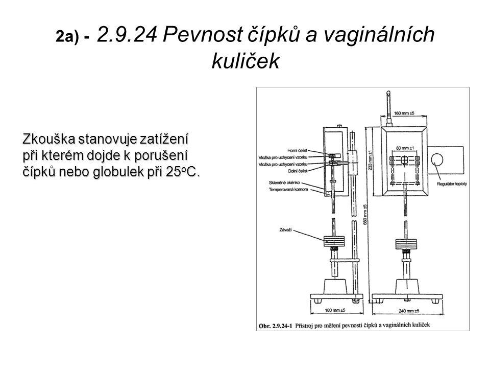 2a) - 2.9.24 Pevnost čípků a vaginálních kuliček Zkouška stanovuje zatížení při kterém dojde k porušení čípků nebo globulek při 25 o C.