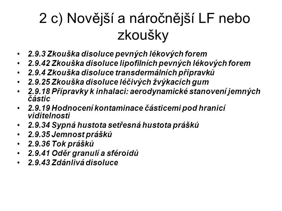 2 c) Novější a náročnější LF nebo zkoušky 2.9.3 Zkouška disoluce pevných lékových forem 2.9.42 Zkouška disoluce lipofilních pevných lékových forem 2.9.4 Zkouška disoluce transdermálních přípravků 2.9.25 Zkouška disoluce léčivých žvýkacích gum 2.9.18 Přípravky k inhalaci: aerodynamické stanovení jemných částic 2.9.19 Hodnocení kontaminace částicemi pod hranicí viditelnosti 2.9.34 Sypná hustota setřesná hustota prášků 2.9.35 Jemnost prášků 2.9.36 Tok prášků 2.9.41 Oděr granulí a sféroidů 2.9.43 Zdánlivá disoluce