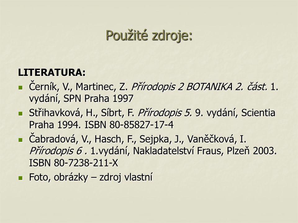 Použité zdroje: LITERATURA: Černík, V., Martinec, Z. Přírodopis 2 BOTANIKA 2. část. 1. vydání, SPN Praha 1997 Černík, V., Martinec, Z. Přírodopis 2 BO