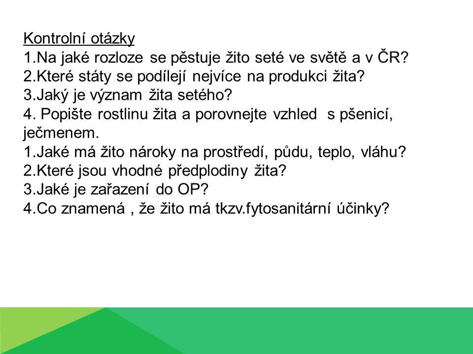Kontrolní otázky 1.Na jaké rozloze se pěstuje žito seté ve světě a v ČR? 2.Které státy se podílejí nejvíce na produkci žita? 3.Jaký je význam žita set