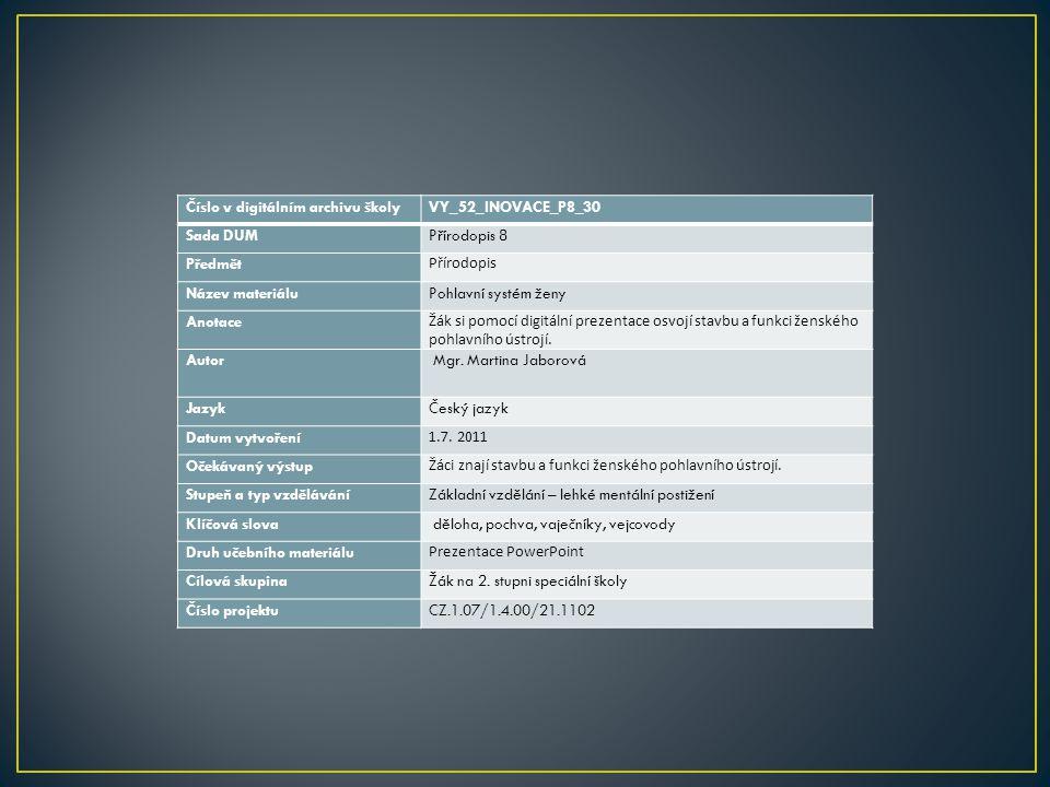 Číslo v digitálním archivu školyVY_52_INOVACE_P8_30 Sada DUMPřírodopis 8 Předmět Přírodopis Název materiáluPohlavní systém ženy Anotace Žák si pomocí digitální prezentace osvojí stavbu a funkci ženského pohlavního ústrojí.