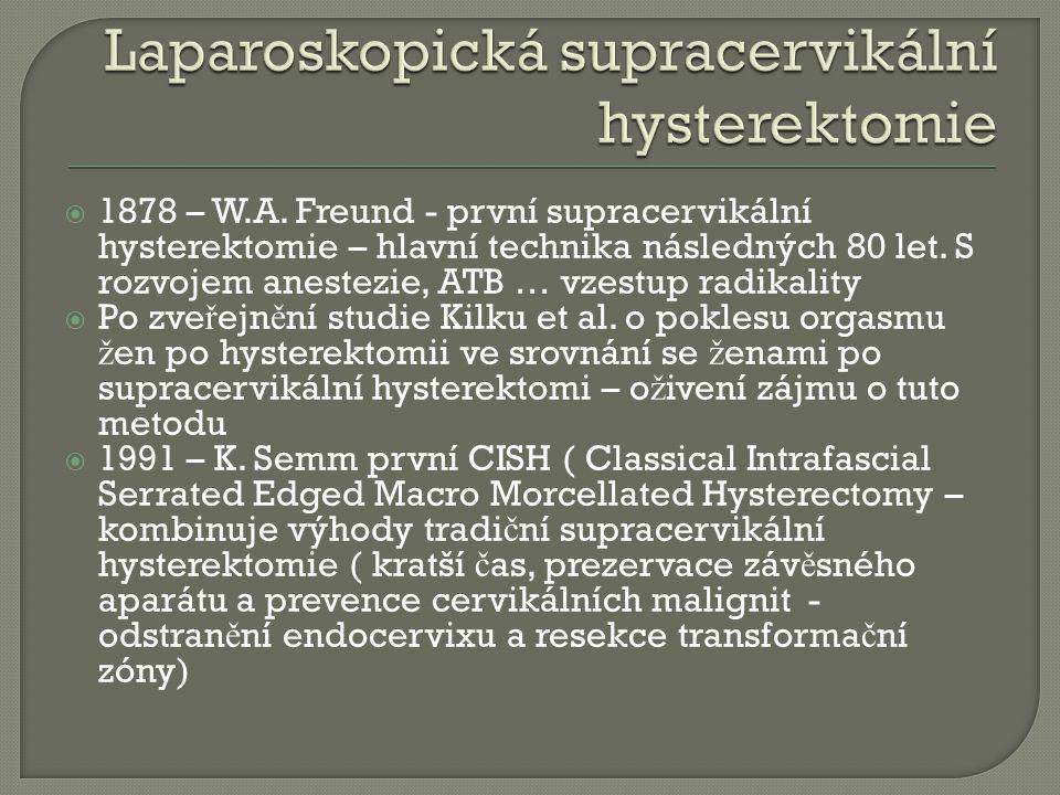  1878 – W.A. Freund - první supracervikální hysterektomie – hlavní technika následných 80 let. S rozvojem anestezie, ATB … vzestup radikality  Po zv