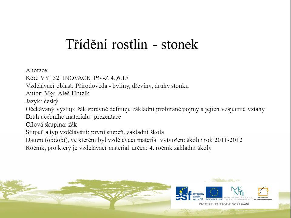 Třídění rostlin - stonek Anotace: Kód: VY_52_INOVACE_Přv-Z 4.,6.15 Vzdělávací oblast: Přírodověda - byliny, dřeviny, druhy stonku Autor: Mgr. Aleš Hru