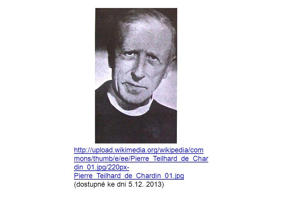 http://upload.wikimedia.org/wikipedia/com mons/thumb/e/ee/Pierre_Teilhard_de_Char din_01.jpg/220px- Pierre_Teilhard_de_Chardin_01.jpg http://upload.wikimedia.org/wikipedia/com mons/thumb/e/ee/Pierre_Teilhard_de_Char din_01.jpg/220px- Pierre_Teilhard_de_Chardin_01.jpg (dostupné ke dni 5.12.