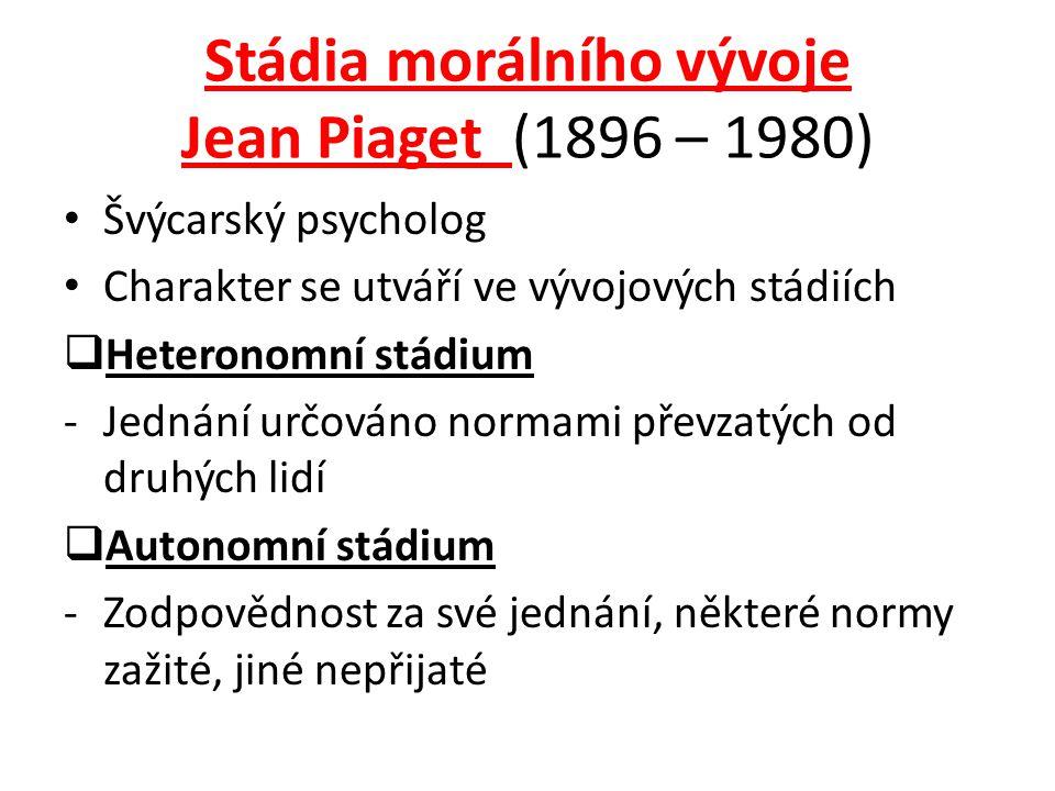 Stádia morálního vývoje Jean Piaget (1896 – 1980) Švýcarský psycholog Charakter se utváří ve vývojových stádiích  Heteronomní stádium -Jednání určováno normami převzatých od druhých lidí  Autonomní stádium -Zodpovědnost za své jednání, některé normy zažité, jiné nepřijaté