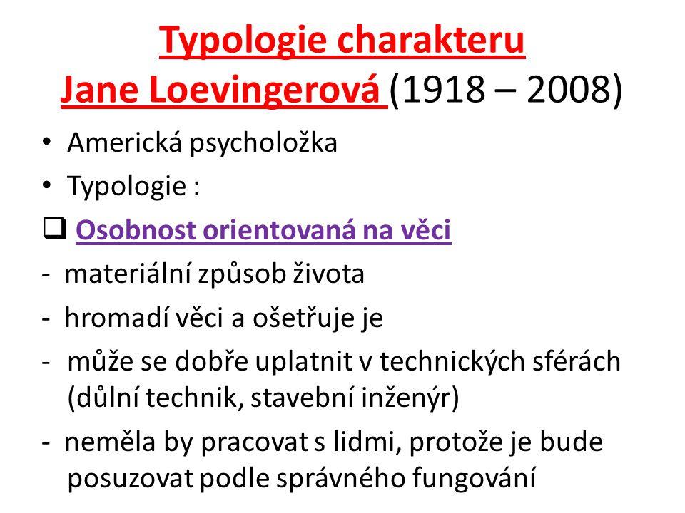Typologie charakteru Jane Loevingerová (1918 – 2008) Americká psycholožka Typologie :  Osobnost orientovaná na věci - materiální způsob života - hromadí věci a ošetřuje je -může se dobře uplatnit v technických sférách (důlní technik, stavební inženýr) - neměla by pracovat s lidmi, protože je bude posuzovat podle správného fungování