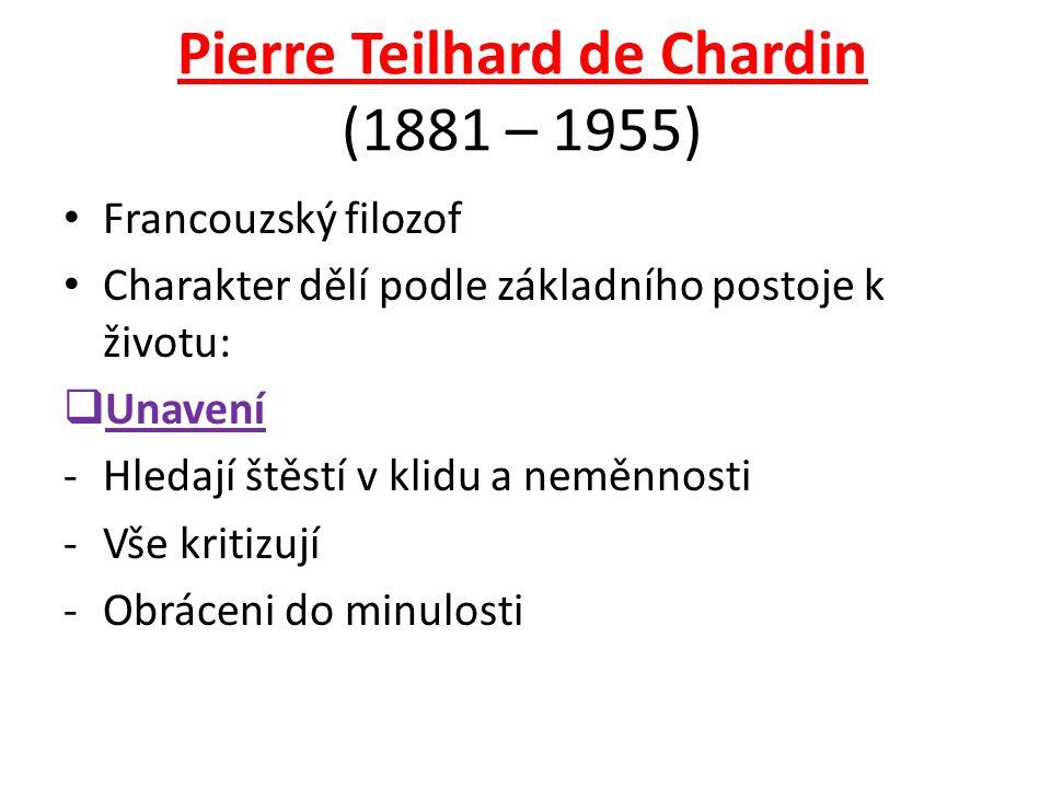Pierre Teilhard de Chardin (1881 – 1955) Francouzský filozof Charakter dělí podle základního postoje k životu:  Unavení -Hledají štěstí v klidu a neměnnosti -Vše kritizují -Obráceni do minulosti