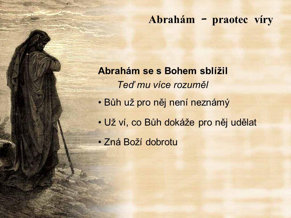 Abrahám se s Bohem sblížil Teď mu více rozuměl Bůh už pro něj není neznámý Už ví, co Bůh dokáže pro něj udělat Zná Boží dobrotu Abrah á m – praotec víry