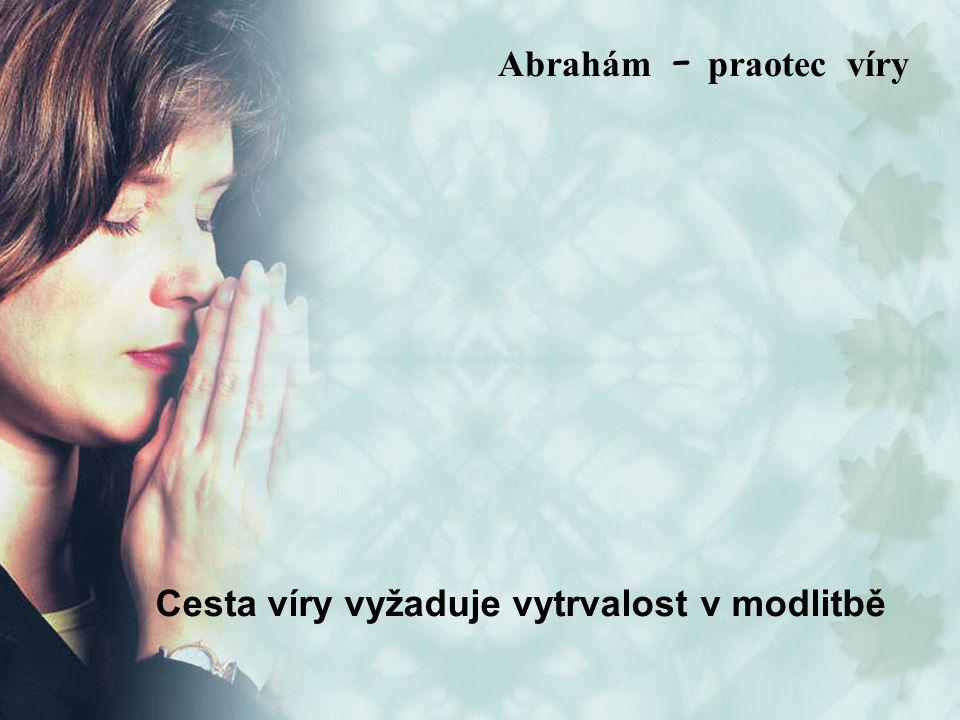 Cesta víry vyžaduje vytrvalost v modlitbě Abrah á m – praotec víry
