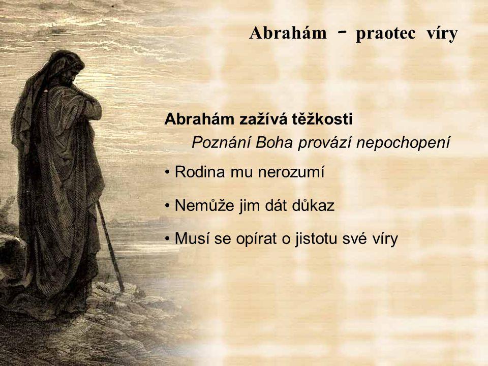 Abrahám zažívá těžkosti Poznání Boha provází nepochopení Rodina mu nerozumí Nemůže jim dát důkaz Musí se opírat o jistotu své víry Abrah á m – praotec víry