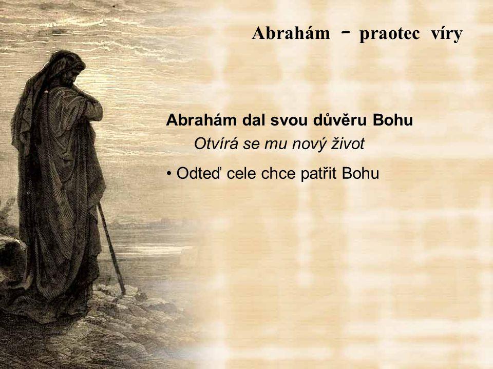 Abrahám dal svou důvěru Bohu Otvírá se mu nový život Odteď cele chce patřit Bohu Abrah á m – praotec víry
