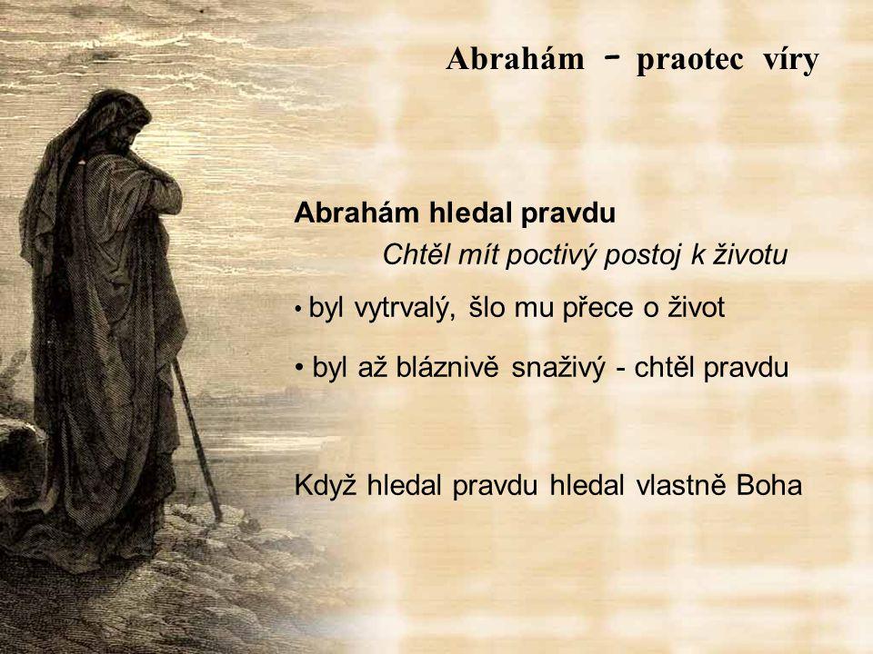 Abrahám hledal pravdu Chtěl mít poctivý postoj k životu byl vytrvalý, šlo mu přece o život byl až bláznivě snaživý - chtěl pravdu Když hledal pravdu hledal vlastně Boha Abrah á m – praotec víry