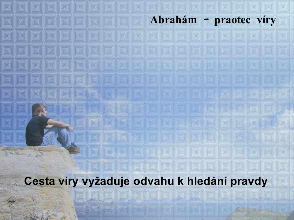 Abrahám prožíval muka prázdnoty Kterou chtěl naplnit k hledání patří i pocit prázdna k hledání patří i touha po naplnění Abrah á m – praotec víry