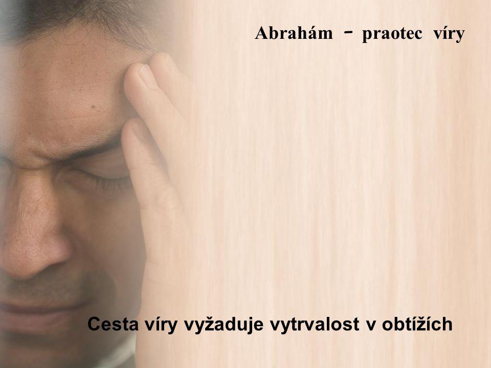 Cesta víry vyžaduje vytrvalost v obtížích Abrah á m – praotec víry