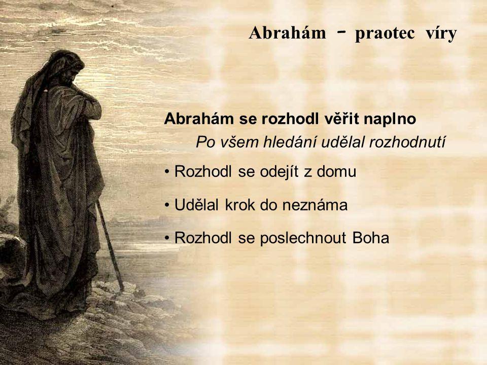 Abrahám se rozhodl věřit naplno Po všem hledání udělal rozhodnutí Rozhodl se odejít z domu Udělal krok do neznáma Rozhodl se poslechnout Boha Abrah á m – praotec víry