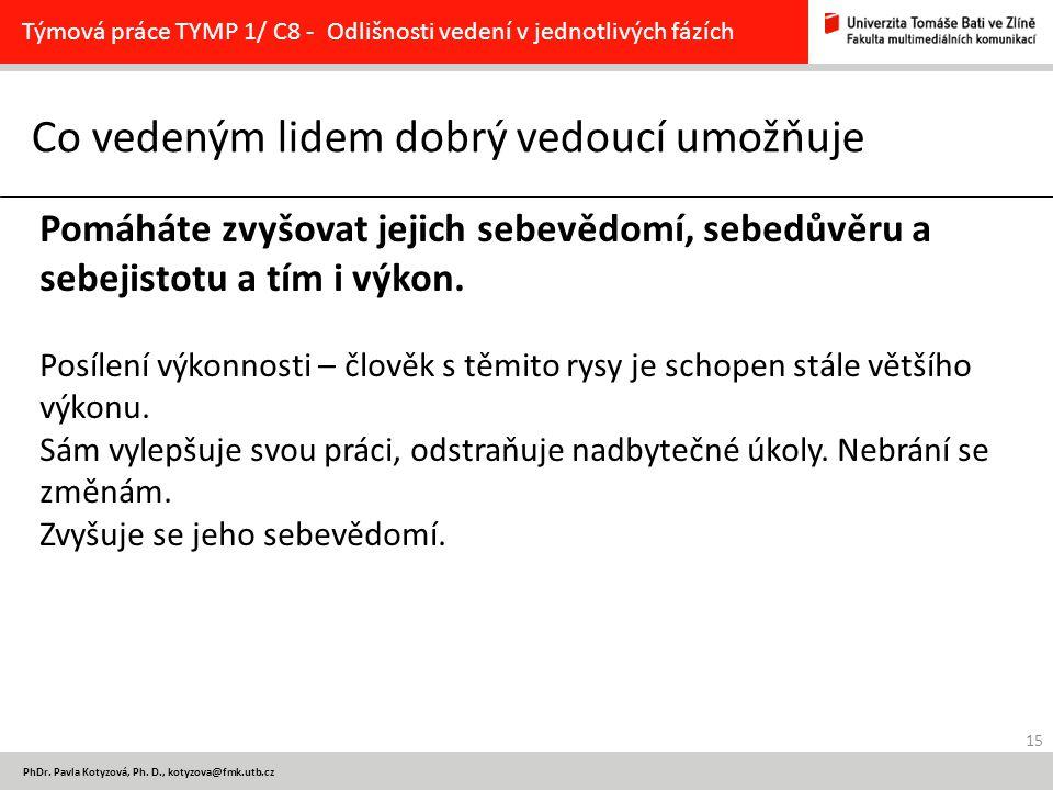 15 PhDr. Pavla Kotyzová, Ph. D., kotyzova@fmk.utb.cz Co vedeným lidem dobrý vedoucí umožňuje Týmová práce TYMP 1/ C8 - Odlišnosti vedení v jednotlivýc