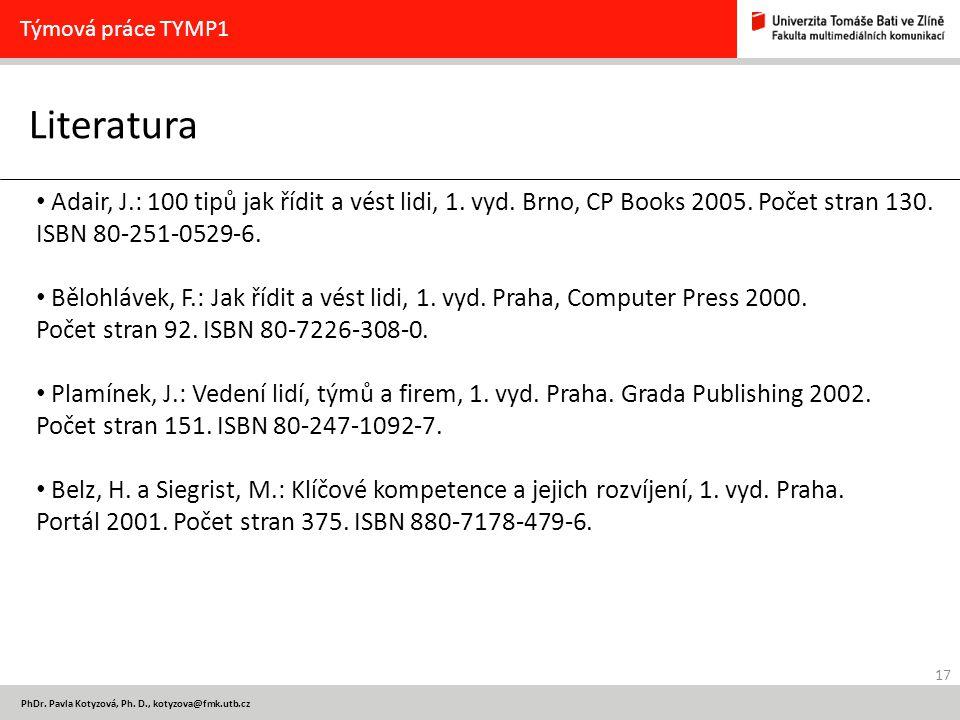 17 PhDr. Pavla Kotyzová, Ph. D., kotyzova@fmk.utb.cz Literatura Týmová práce TYMP1 Adair, J.: 100 tipů jak řídit a vést lidi, 1. vyd. Brno, CP Books 2