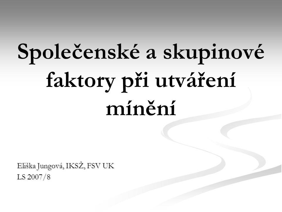 Společenské a skupinové faktory při utváření mínění Eliška Jungová, IKSŽ, FSV UK LS 2007/8