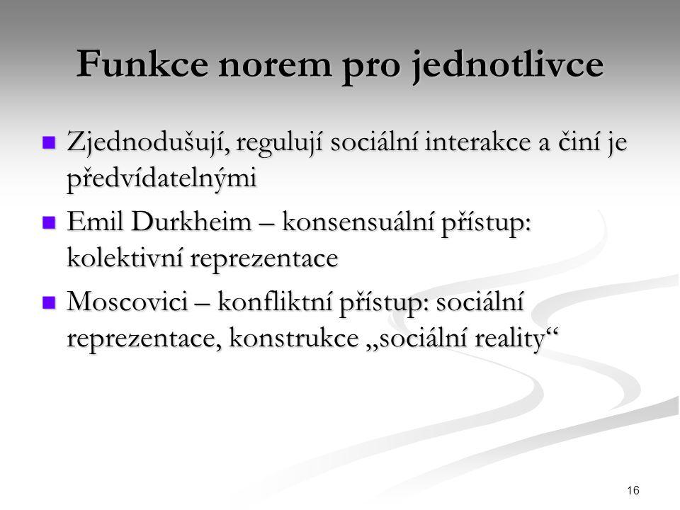 """16 Funkce norem pro jednotlivce Zjednodušují, regulují sociální interakce a činí je předvídatelnými Zjednodušují, regulují sociální interakce a činí je předvídatelnými Emil Durkheim – konsensuální přístup: kolektivní reprezentace Emil Durkheim – konsensuální přístup: kolektivní reprezentace Moscovici – konfliktní přístup: sociální reprezentace, konstrukce """"sociální reality Moscovici – konfliktní přístup: sociální reprezentace, konstrukce """"sociální reality"""
