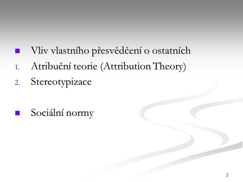 2 Vliv vlastního přesvědčení o ostatních Vliv vlastního přesvědčení o ostatních 1. Atribuční teorie (Attribution Theory) 2. Stereotypizace Sociální no