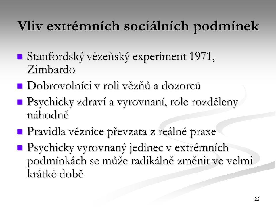22 Vliv extrémních sociálních podmínek Stanfordský vězeňský experiment 1971, Zimbardo Stanfordský vězeňský experiment 1971, Zimbardo Dobrovolníci v roli vězňů a dozorců Dobrovolníci v roli vězňů a dozorců Psychicky zdraví a vyrovnaní, role rozděleny náhodně Psychicky zdraví a vyrovnaní, role rozděleny náhodně Pravidla věznice převzata z reálné praxe Pravidla věznice převzata z reálné praxe Psychicky vyrovnaný jedinec v extrémních podmínkách se může radikálně změnit ve velmi krátké době Psychicky vyrovnaný jedinec v extrémních podmínkách se může radikálně změnit ve velmi krátké době