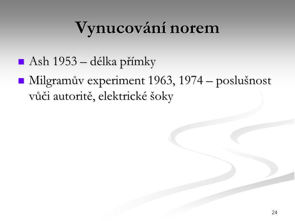 24 Vynucování norem Ash 1953 – délka přímky Ash 1953 – délka přímky Milgramův experiment 1963, 1974 – poslušnost vůči autoritě, elektrické šoky Milgramův experiment 1963, 1974 – poslušnost vůči autoritě, elektrické šoky