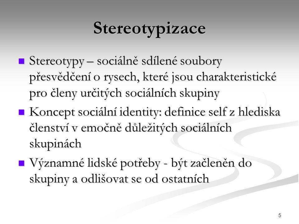 5 Stereotypizace Stereotypy – sociálně sdílené soubory přesvědčení o rysech, které jsou charakteristické pro členy určitých sociálních skupiny Stereotypy – sociálně sdílené soubory přesvědčení o rysech, které jsou charakteristické pro členy určitých sociálních skupiny Koncept sociální identity: definice self z hlediska členství v emočně důležitých sociálních skupinách Koncept sociální identity: definice self z hlediska členství v emočně důležitých sociálních skupinách Významné lidské potřeby - být začleněn do skupiny a odlišovat se od ostatních Významné lidské potřeby - být začleněn do skupiny a odlišovat se od ostatních