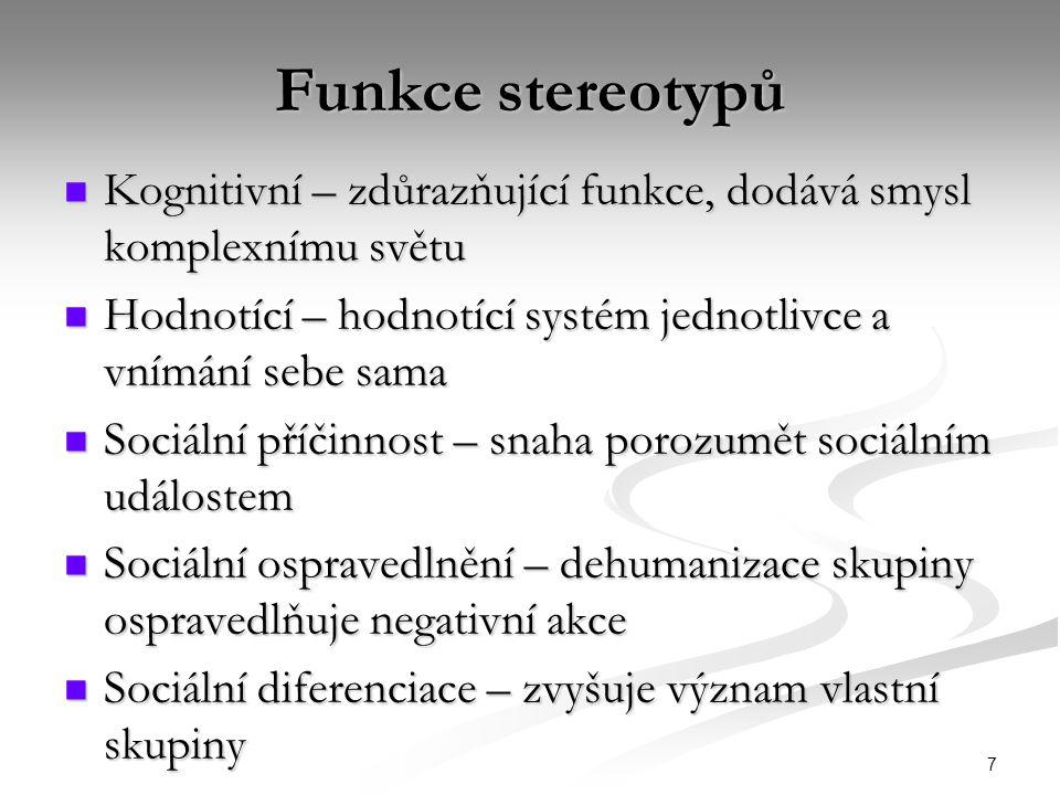 7 Funkce stereotypů Kognitivní – zdůrazňující funkce, dodává smysl komplexnímu světu Kognitivní – zdůrazňující funkce, dodává smysl komplexnímu světu Hodnotící – hodnotící systém jednotlivce a vnímání sebe sama Hodnotící – hodnotící systém jednotlivce a vnímání sebe sama Sociální příčinnost – snaha porozumět sociálním událostem Sociální příčinnost – snaha porozumět sociálním událostem Sociální ospravedlnění – dehumanizace skupiny ospravedlňuje negativní akce Sociální ospravedlnění – dehumanizace skupiny ospravedlňuje negativní akce Sociální diferenciace – zvyšuje význam vlastní skupiny Sociální diferenciace – zvyšuje význam vlastní skupiny