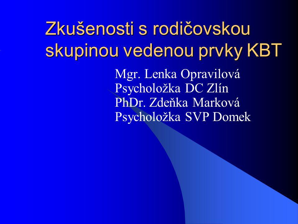 Zkušenosti s rodičovskou skupinou vedenou prvky KBT Mgr. Lenka Opravilová Psycholožka DC Zlín PhDr. Zdeňka Marková Psycholožka SVP Domek