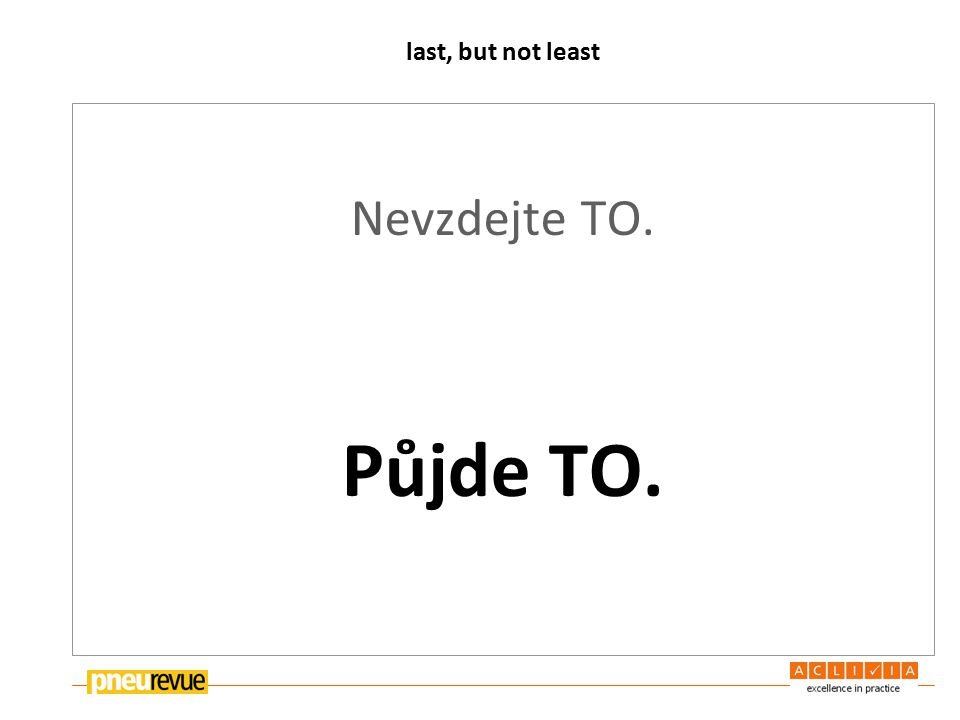 last, but not least Nevzdejte TO. Půjde TO.