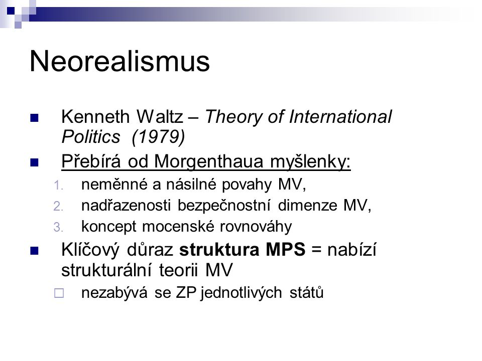 Neorealismus Kenneth Waltz – Theory of International Politics (1979) Přebírá od Morgenthaua myšlenky: 1.