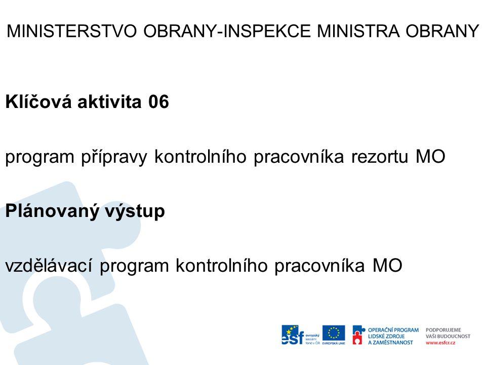MINISTERSTVO OBRANY-INSPEKCE MINISTRA OBRANY Klíčová aktivita 06 program přípravy kontrolního pracovníka rezortu MO Plánovaný výstup vzdělávací progra