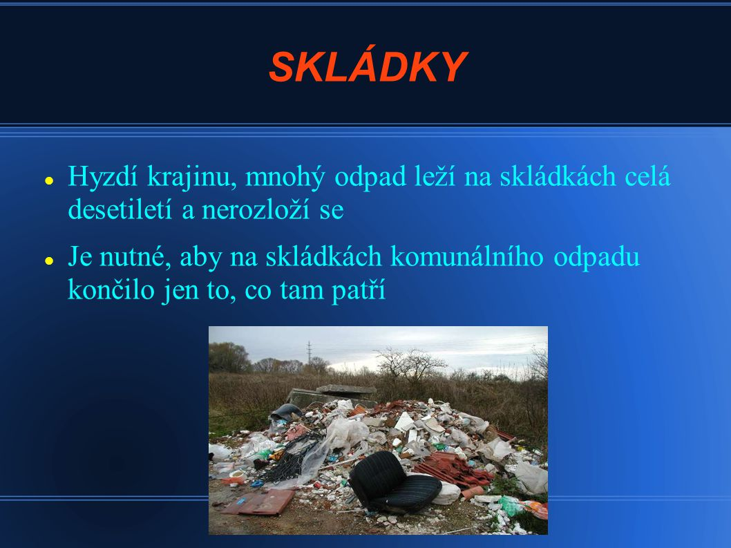 SKLÁDKY Hyzdí krajinu, mnohý odpad leží na skládkách celá desetiletí a nerozloží se Je nutné, aby na skládkách komunálního odpadu končilo jen to, co t