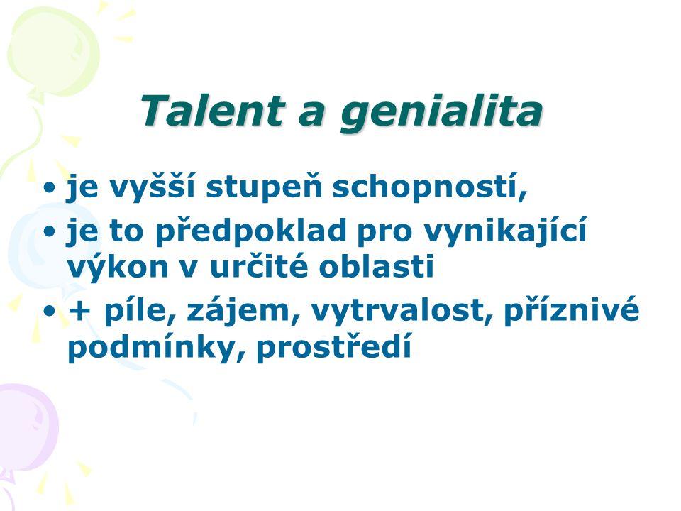 Talent a genialita je vyšší stupeň schopností, je to předpoklad pro vynikající výkon v určité oblasti + píle, zájem, vytrvalost, příznivé podmínky, prostředí