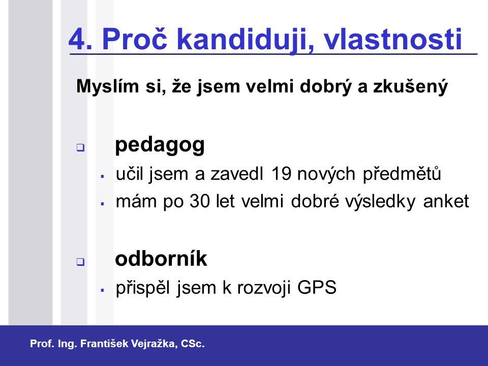 Prof. Ing. František Vejražka, CSc. 4. Proč kandiduji, vlastnosti Myslím si, že jsem velmi dobrý a zkušený  pedagog  učil jsem a zavedl 19 nových př