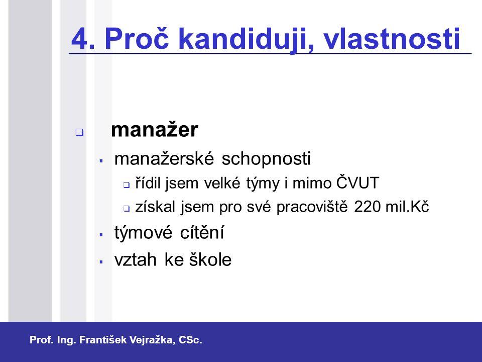 Prof. Ing. František Vejražka, CSc. 4. Proč kandiduji, vlastnosti  manažer  manažerské schopnosti  řídil jsem velké týmy i mimo ČVUT  získal jsem