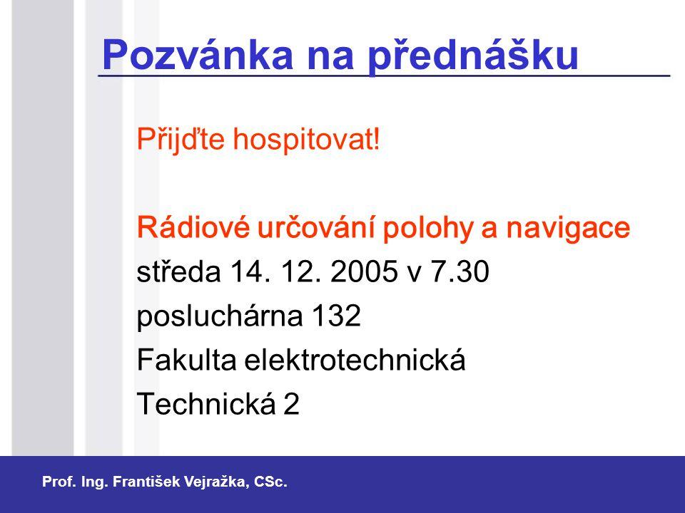 Prof. Ing. František Vejražka, CSc. Pozvánka na přednášku Přijďte hospitovat! Rádiové určování polohy a navigace středa 14. 12. 2005 v 7.30 posluchárn