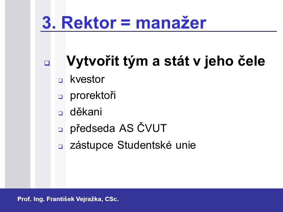 Prof. Ing. František Vejražka, CSc. 3. Rektor = manažer  Vytvořit tým a stát v jeho čele  kvestor  prorektoři  děkani  předseda AS ČVUT  zástupc