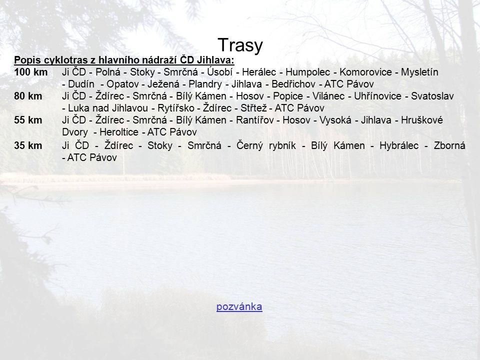 Popis cyklotras z hlavního nádraží ČD Jihlava: 100 kmJi ČD - Polná - Stoky - Smrčná - Úsobí - Herálec - Humpolec - Komorovice - Mysletín - Dudín - Opatov - Ježená - Plandry - Jihlava - Bedřichov - ATC Pávov 80 kmJi ČD - Ždírec - Smrčná - Bílý Kámen - Hosov - Popice - Vilánec - Uhřínovice - Svatoslav - Luka nad Jihlavou - Rytířsko - Ždírec - Střtež - ATC Pávov 55 kmJi ČD - Ždírec - Smrčná - Bílý Kámen - Rantířov - Hosov - Vysoká - Jihlava - Hruškové Dvory - Heroltice - ATC Pávov 35 kmJi ČD - Ždírec - Stoky - Smrčná - Černý rybník - Bílý Kámen - Hybrálec - Zborná - ATC Pávov pozvánka