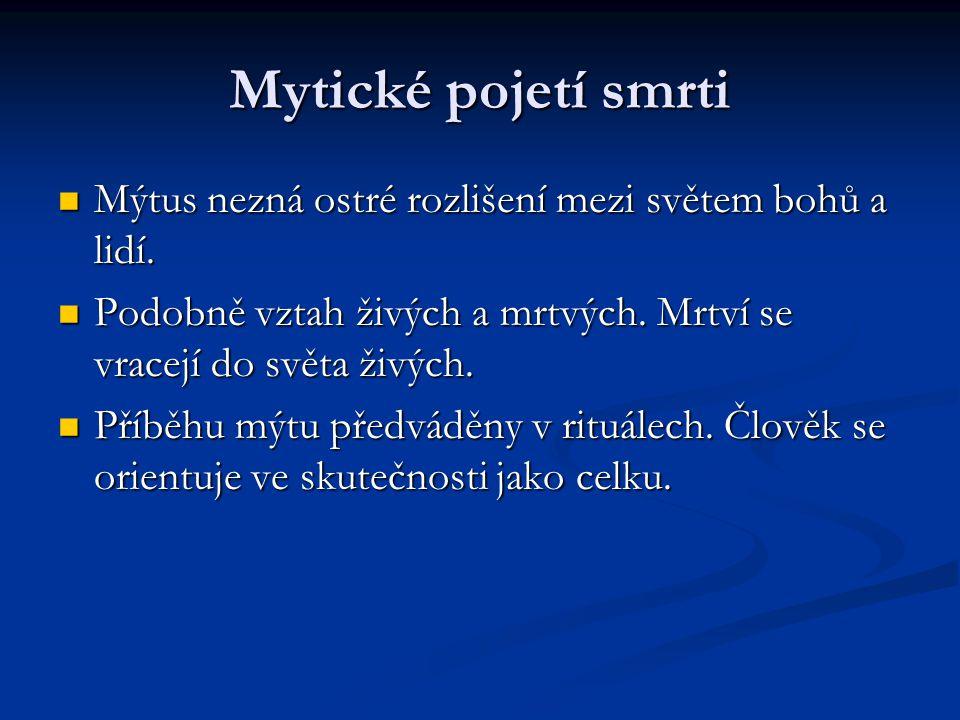 Mytické pojetí smrti Mýtus nezná ostré rozlišení mezi světem bohů a lidí.
