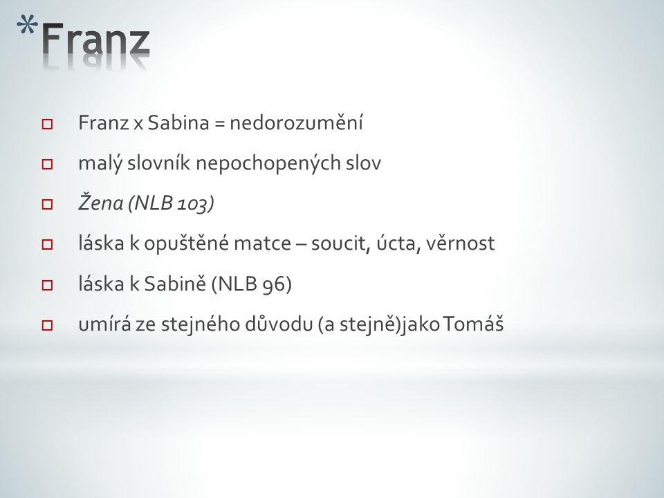  Franz x Sabina = nedorozumění  malý slovník nepochopených slov  Žena (NLB 103)  láska k opuštěné matce – soucit, úcta, věrnost  láska k Sabině (NLB 96)   umírá ze stejného důvodu (a stejně)jako Tomáš