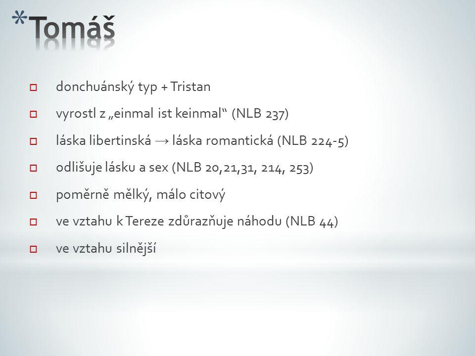 """ donchuánský typ + Tristan  vyrostl z """"einmal ist keinmal (NLB 237)  láska libertinská → láska romantická (NLB 224-5)  odlišuje lásku a sex (NLB 20,21,31, 214, 253)   poměrně mělký, málo citový  ve vztahu k Tereze zdůrazňuje náhodu (NLB 44)  ve vztahu silnější"""