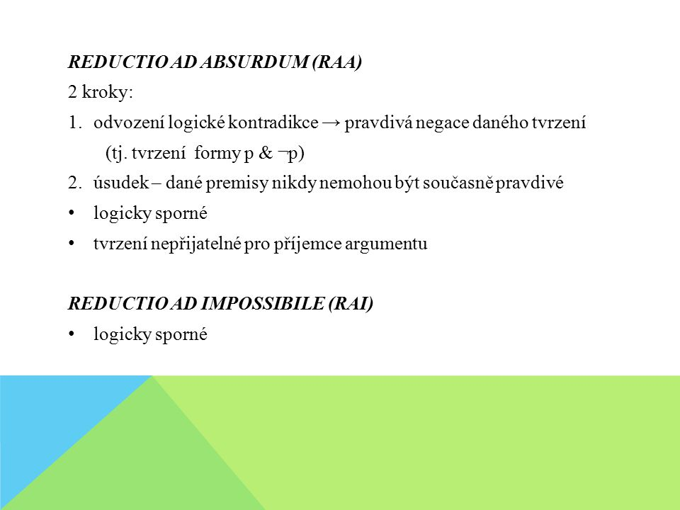 REDUCTIO AD ABSURDUM (RAA) 2 kroky: 1.odvození logické kontradikce → pravdivá negace daného tvrzení (tj. tvrzení formy p & ¬p) 2.úsudek – dané premisy