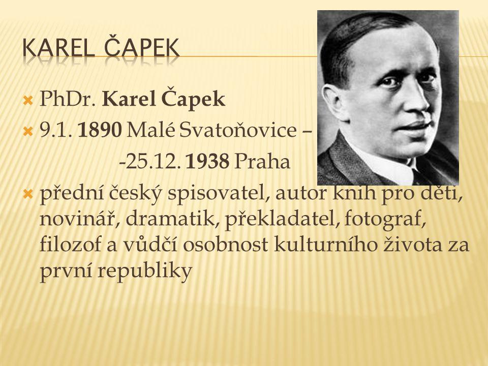  PhDr. Karel Čapek  9.1. 1890 Malé Svatoňovice – -25.12. 1938 Praha  přední český spisovatel, autor knih pro děti, novinář, dramatik, překladatel,