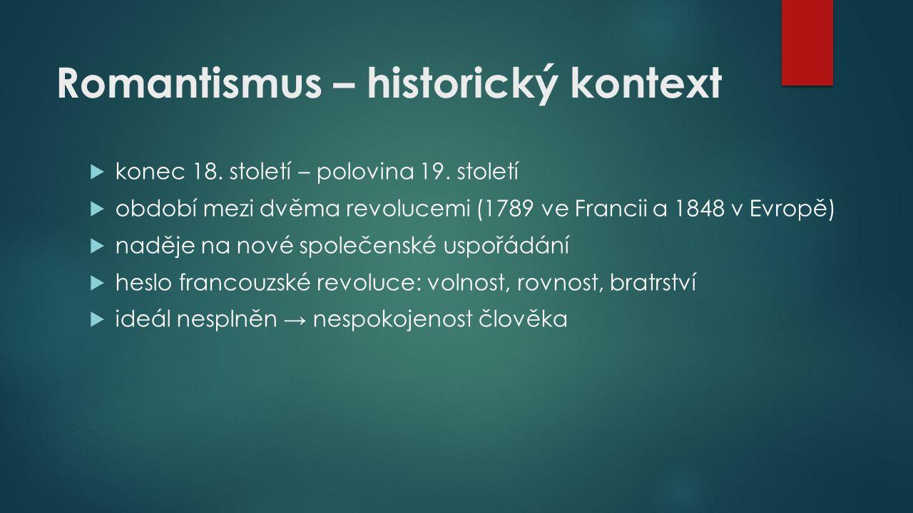 Romantismus – historický kontext  konec 18. století – polovina 19. století  období mezi dvěma revolucemi (1789 ve Francii a 1848 v Evropě)  naděje