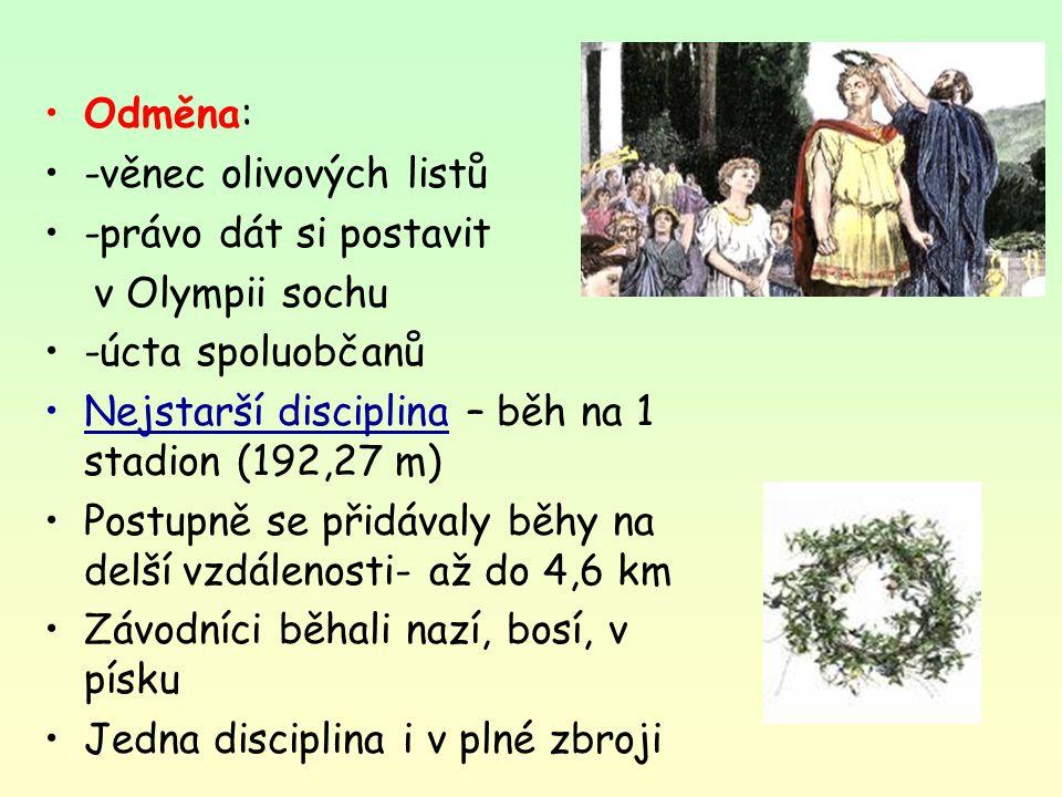 Odměna: -věnec olivových listů -právo dát si postavit v Olympii sochu -úcta spoluobčanů Nejstarší disciplina – běh na 1 stadion (192,27 m) Postupně se