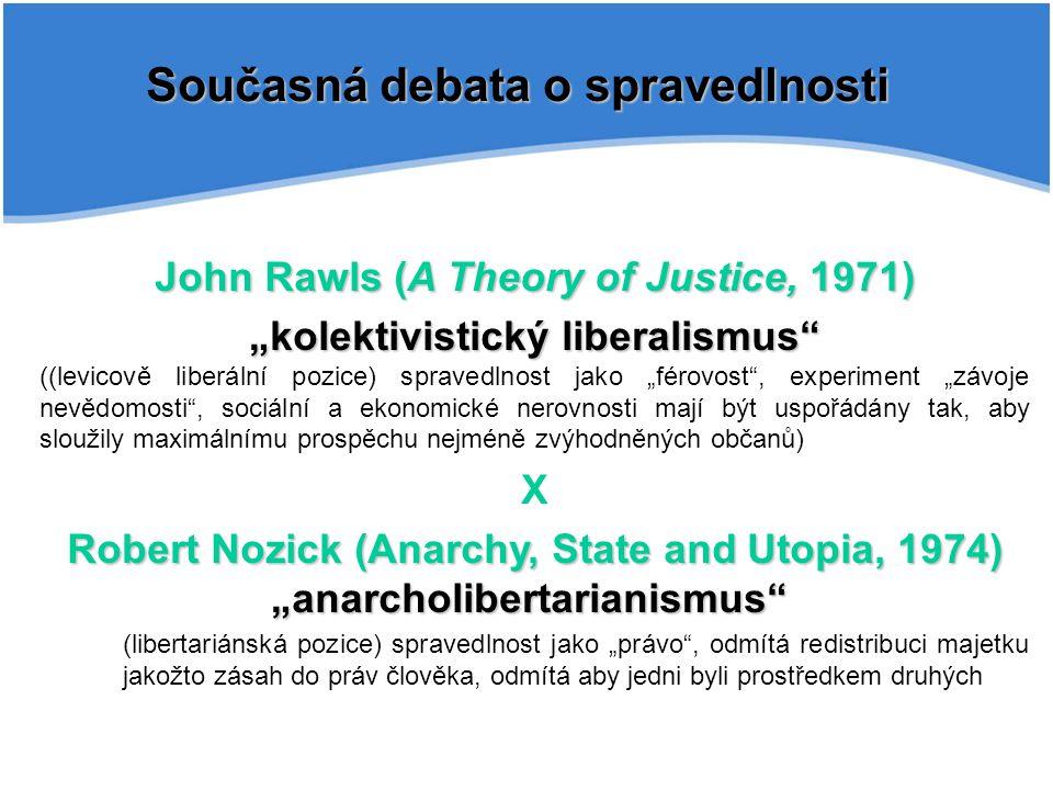 """Současná debata o spravedlnosti John Rawls (A Theory of Justice, 1971) """"kolektivistický liberalismus ((levicově liberální pozice) spravedlnost jako """"férovost , experiment """"závoje nevědomosti , sociální a ekonomické nerovnosti mají být uspořádány tak, aby sloužily maximálnímu prospěchu nejméně zvýhodněných občanů) X Robert Nozick (Anarchy, State and Utopia, 1974) """"anarcholibertarianismus (libertariánská pozice) spravedlnost jako """"právo , odmítá redistribuci majetku jakožto zásah do práv člověka, odmítá aby jedni byli prostředkem druhých"""