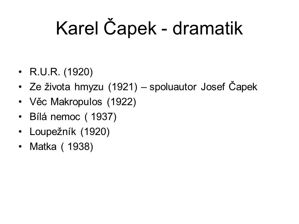 Karel Čapek - dramatik R.U.R. (1920) Ze života hmyzu (1921) – spoluautor Josef Čapek Věc Makropulos (1922) Bílá nemoc ( 1937) Loupežník (1920) Matka (