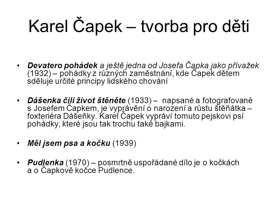 Karel Čapek – tvorba pro děti Devatero pohádek a ještě jedna od Josefa Čapka jako přívažek (1932) – pohádky z různých zaměstnání, kde Čapek dětem sděluje určité principy lidského chování Dášenka čili život štěněte (1933) – napsané a fotografované s Josefem Čapkem, je vyprávění o narození a růstu štěňátka – foxteriéra Dášeňky.